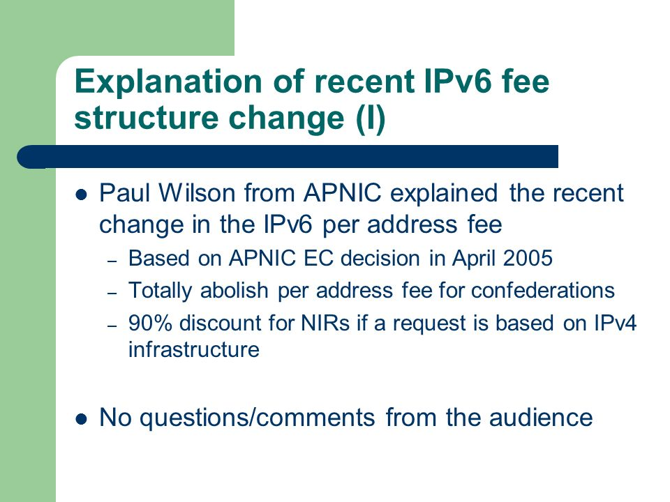 Explanation of recent IPv6 fee structure change (I) Paul Wilson from APNIC explained the recent change in the IPv6 per address fee – Based on APNIC EC decision in April 2005 – Totally abolish per address fee for confederations – 90% discount for NIRs if a request is based on IPv4 infrastructure No questions/comments from the audience