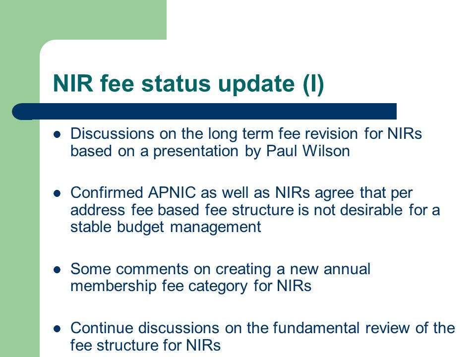 NIR fee status update (I) Discussions on the long term fee revision for NIRs based on a presentation by Paul Wilson Confirmed APNIC as well as NIRs agree that per address fee based fee structure is not desirable for a stable budget management Some comments on creating a new annual membership fee category for NIRs Continue discussions on the fundamental review of the fee structure for NIRs