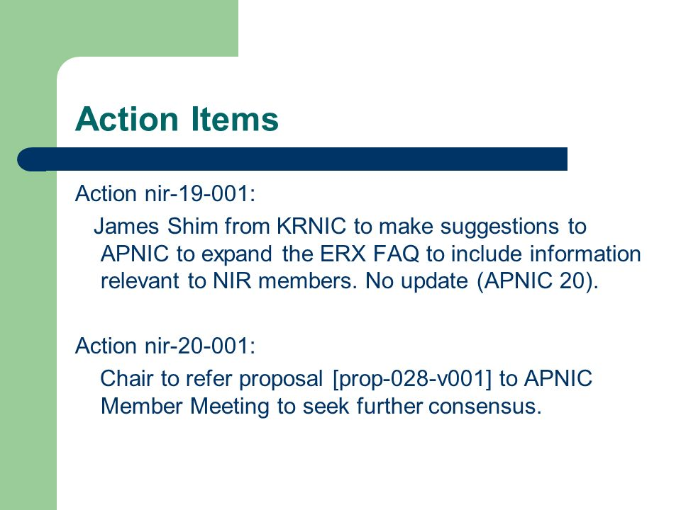 Action Items Action nir-19-001: James Shim from KRNIC to make suggestions to APNIC to expand the ERX FAQ to include information relevant to NIR members.