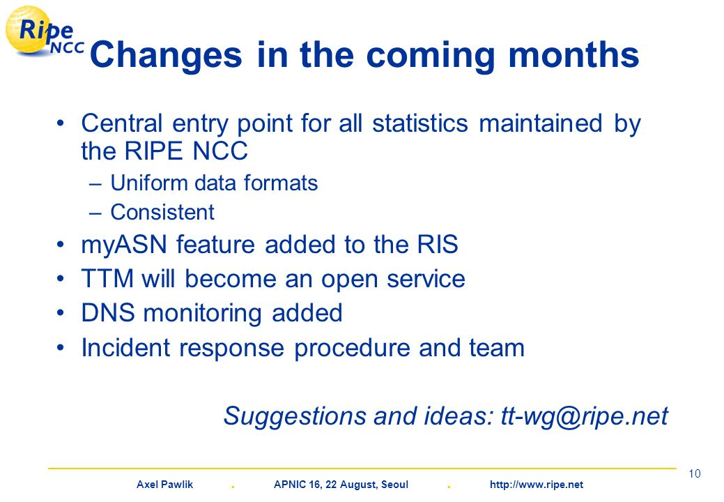 Axel Pawlik. APNIC 16, 22 August, Seoul. http://www.ripe.net 10 Changes in the coming months Central entry point for all statistics maintained by the
