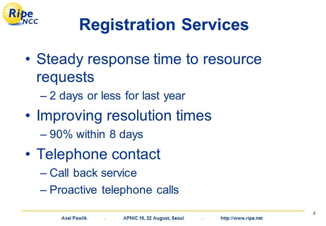 Axel Pawlik. APNIC 16, 22 August, Seoul. http://www.ripe.net 4 Registration Services Steady response time to resource requests –2 days or less for las