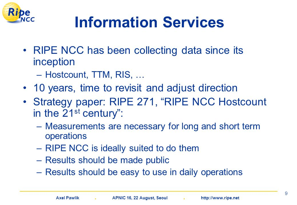 Axel Pawlik. APNIC 16, 22 August, Seoul. http://www.ripe.net 9 Information Services RIPE NCC has been collecting data since its inception –Hostcount,