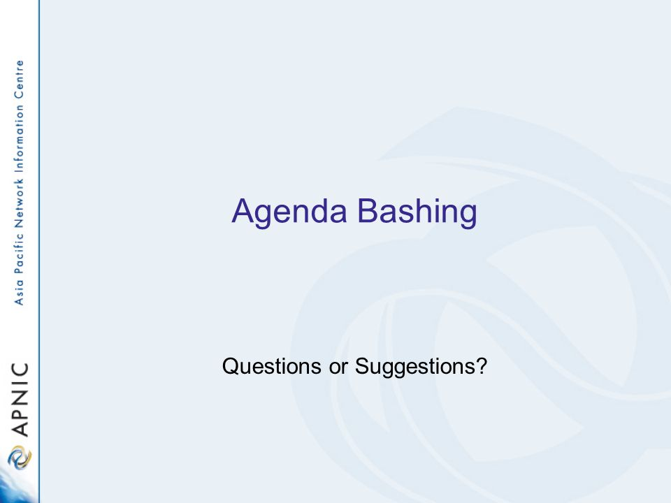 Agenda Bashing Questions or Suggestions