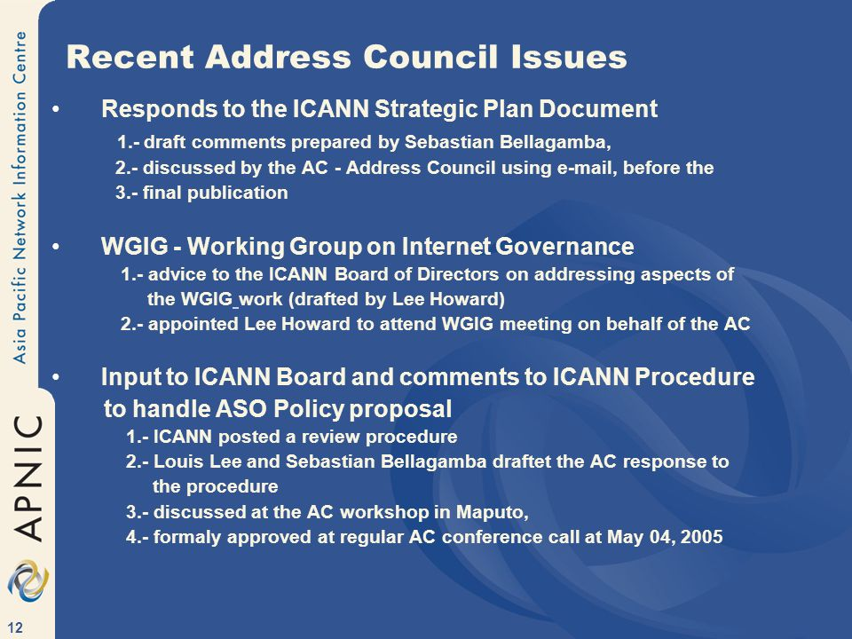 12 Recent Address Council Issues Responds to the ICANN Strategic Plan Document 1.- draft comments prepared by Sebastian Bellagamba, 2.- discussed by the AC - Address Council using e-mail, before the 3.- final publication WGIG - Working Group on Internet Governance 1.- advice to the ICANN Board of Directors on addressing aspects of the WGIG work (drafted by Lee Howard) 2.- appointed Lee Howard to attend WGIG meeting on behalf of the AC Input to ICANN Board and comments to ICANN Procedure to handle ASO Policy proposal 1.- ICANN posted a review procedure 2.- Louis Lee and Sebastian Bellagamba draftet the AC response to the procedure 3.- discussed at the AC workshop in Maputo, 4.- formaly approved at regular AC conference call at May 04, 2005