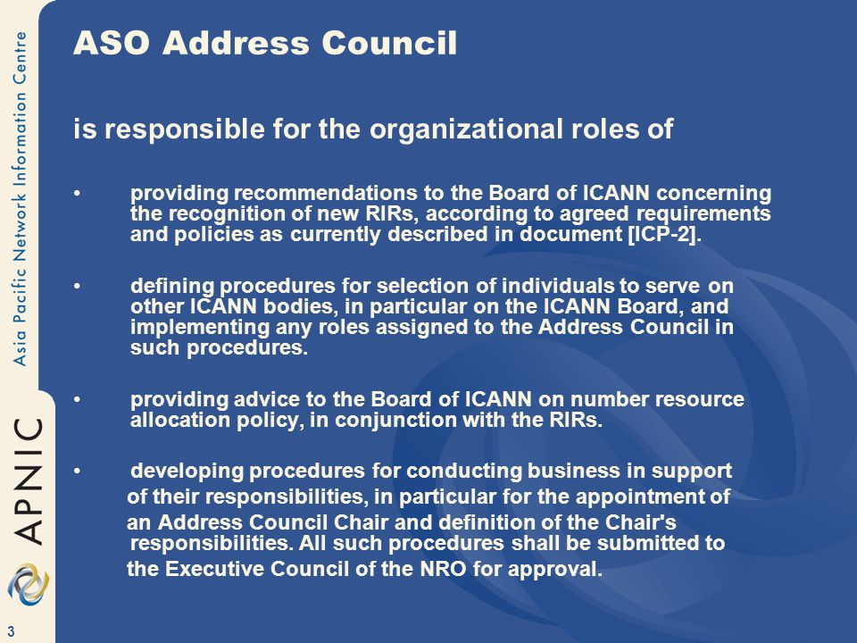 3 ASO Address Council is responsible for the organizational roles of providing recommendations to the Board of ICANN concerning the recognition of new RIRs, according to agreed requirements and policies as currently described in document [ICP-2].
