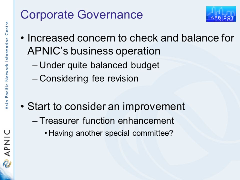 Corporate Governance Increased concern to check and balance for APNICs business operation –Under quite balanced budget –Considering fee revision Start to consider an improvement –Treasurer function enhancement Having another special committee