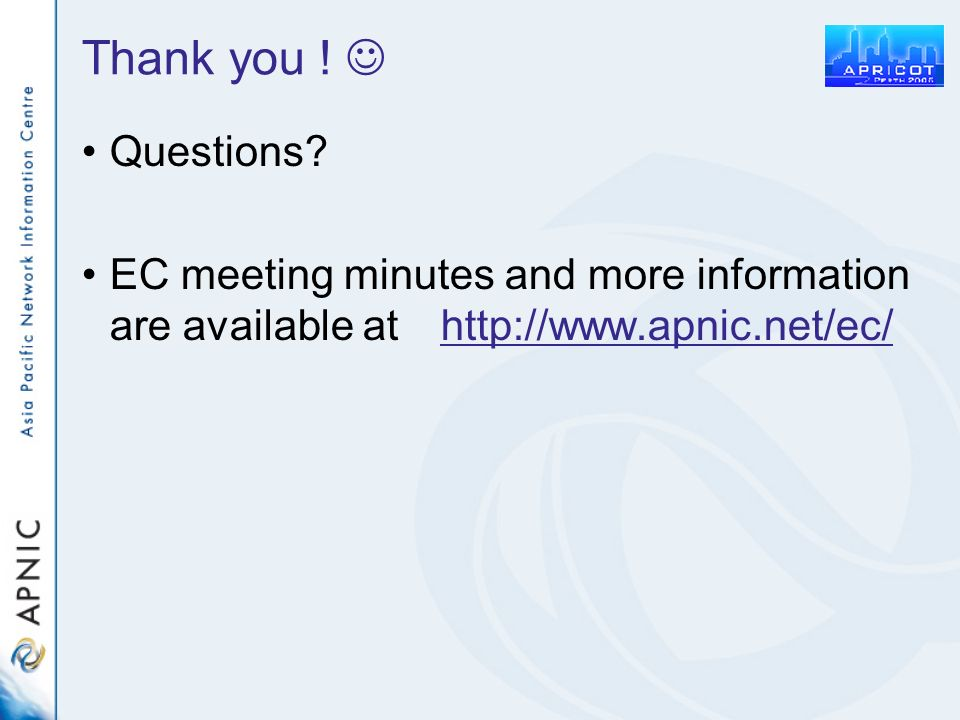 Thank you ! Questions? EC meeting minutes and more information are available at http://www.apnic.net/ec/ http://www.apnic.net/ec/