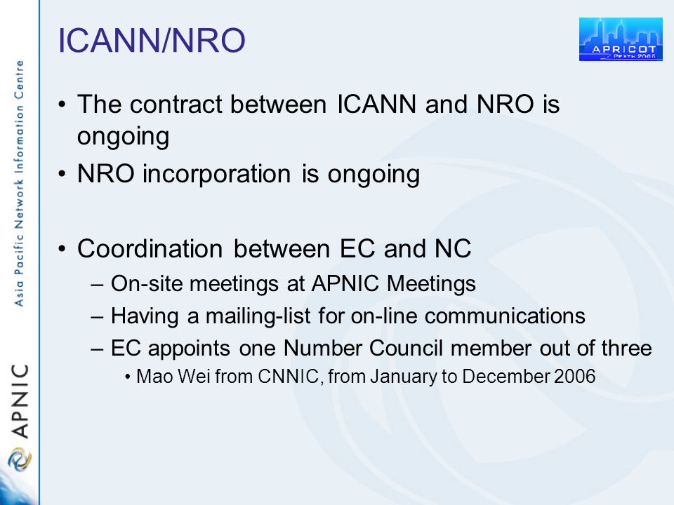 ICANN/NRO The contract between ICANN and NRO is ongoing NRO incorporation is ongoing Coordination between EC and NC –On-site meetings at APNIC Meetings –Having a mailing-list for on-line communications –EC appoints one Number Council member out of three Mao Wei from CNNIC, from January to December 2006