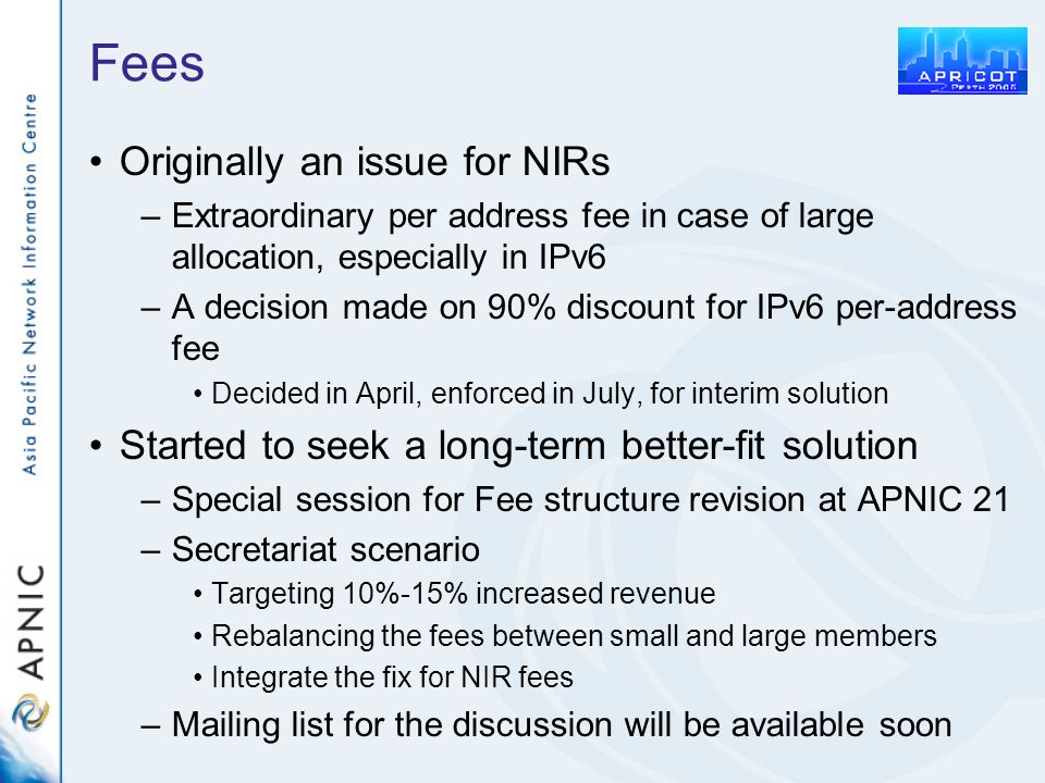 Fees Originally an issue for NIRs –Extraordinary per address fee in case of large allocation, especially in IPv6 –A decision made on 90% discount for