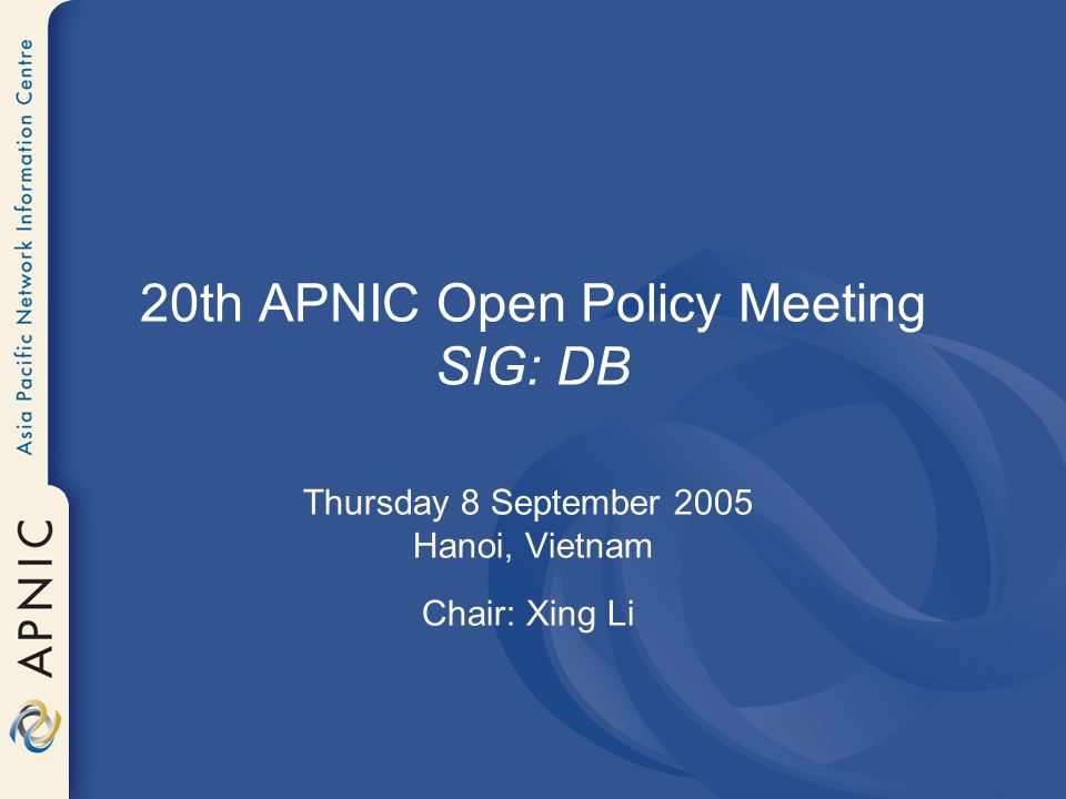 20th APNIC Open Policy Meeting SIG: DB Thursday 8 September 2005 Hanoi, Vietnam Chair: Xing Li