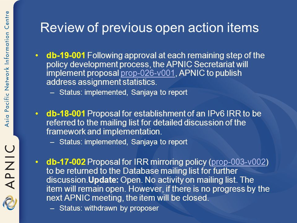 db-19-001 Following approval at each remaining step of the policy development process, the APNIC Secretariat will implement proposal prop-026-v001, APNIC to publish address assignment statistics.prop-026-v001 –Status: implemented, Sanjaya to report db-18-001 Proposal for establishment of an IPv6 IRR to be referred to the mailing list for detailed discussion of the framework and implementation.