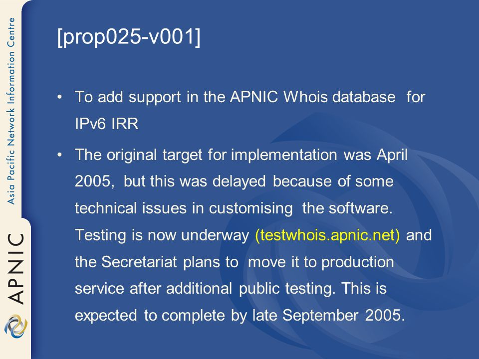 [prop025-v001] To add support in the APNIC Whois database for IPv6 IRR The original target for implementation was April 2005, but this was delayed because of some technical issues in customising the software.