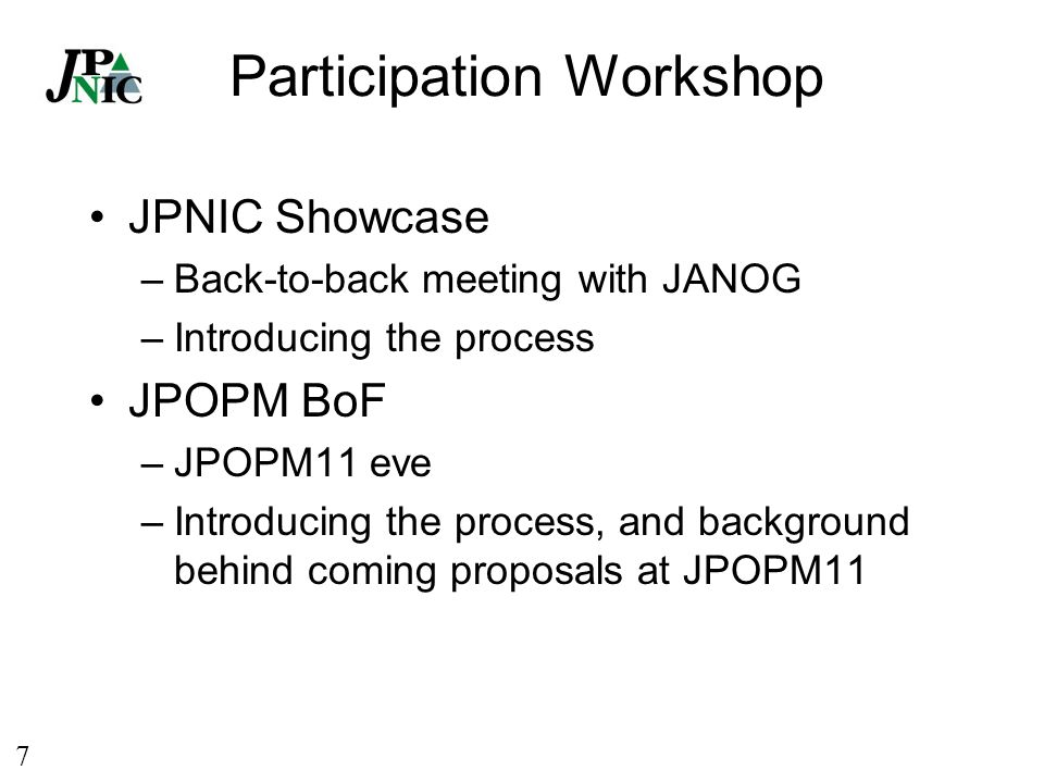 7 Participation Workshop JPNIC Showcase –Back-to-back meeting with JANOG –Introducing the process JPOPM BoF –JPOPM11 eve –Introducing the process, and background behind coming proposals at JPOPM11