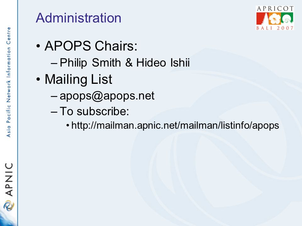 Administration APOPS Chairs: –Philip Smith & Hideo Ishii Mailing List –To subscribe: