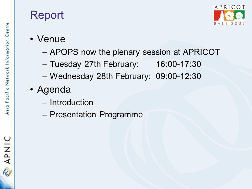 Report Venue –APOPS now the plenary session at APRICOT –Tuesday 27th February:16:00-17:30 –Wednesday 28th February:09:00-12:30 Agenda –Introduction –Presentation Programme