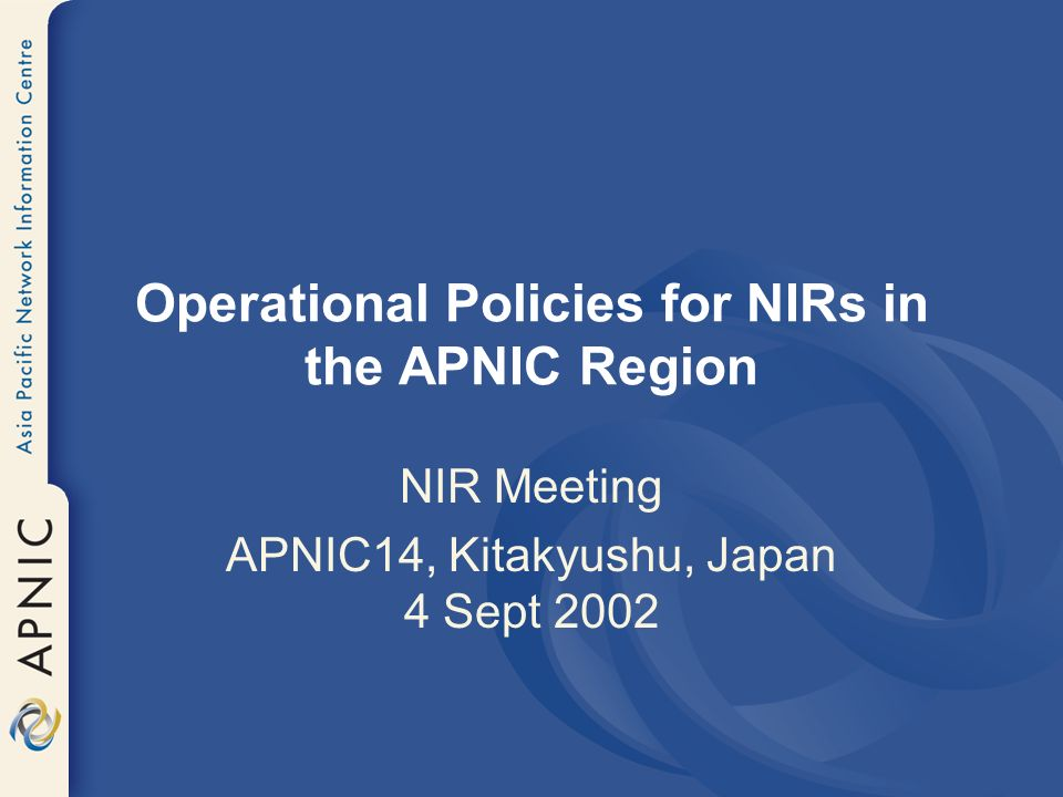 Operational Policies for NIRs in the APNIC Region NIR Meeting APNIC14, Kitakyushu, Japan 4 Sept 2002