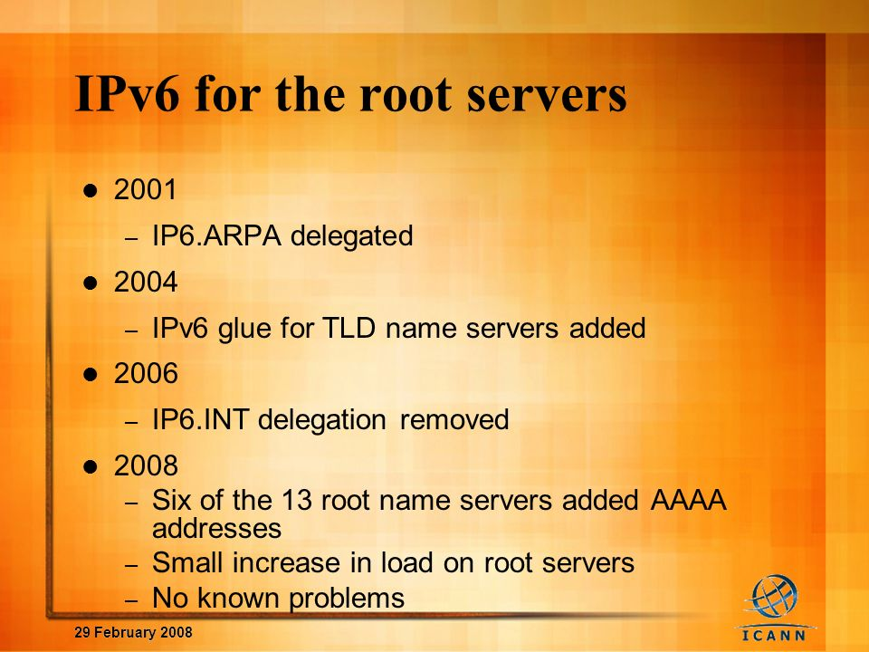 29 February 2008 IPv6 for the root servers 2001 – IP6.ARPA delegated 2004 – IPv6 glue for TLD name servers added 2006 – IP6.INT delegation removed 2008 – Six of the 13 root name servers added AAAA addresses – Small increase in load on root servers – No known problems