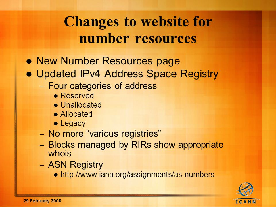 29 February 2008 Changes to website for number resources New Number Resources page Updated IPv4 Address Space Registry – Four categories of address Reserved Unallocated Allocated Legacy – No more various registries – Blocks managed by RIRs show appropriate whois – ASN Registry http://www.iana.org/assignments/as-numbers