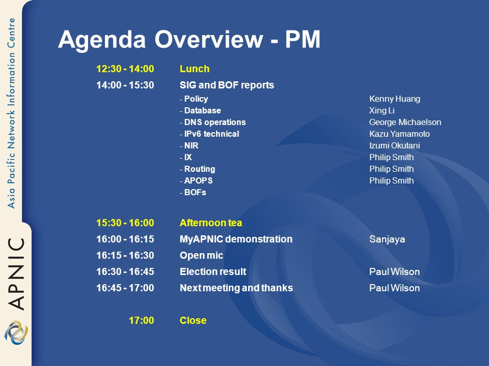 Agenda Overview - PM 12: :00 Lunch 14: :30 SIG and BOF reports - PolicyKenny Huang - DatabaseXing Li - DNS operationsGeorge Michaelson - IPv6 technicalKazu Yamamoto - NIRIzumi Okutani - IXPhilip Smith - RoutingPhilip Smith - APOPSPhilip Smith - BOFs 15: :00 Afternoon tea 16: :15 MyAPNIC demonstrationSanjaya 16: :30Open mic 16: :45 Election resultPaul Wilson 16: :00 Next meeting and thanksPaul Wilson 17:00 Close