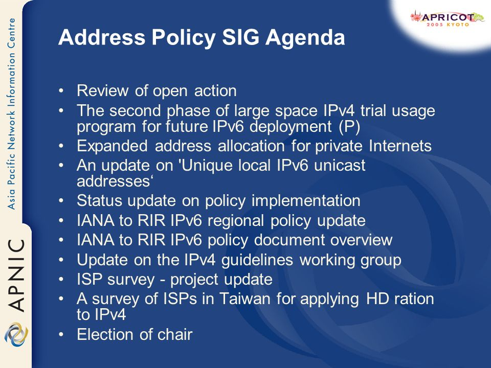 Address Policy SIG Agenda Review of open action The second phase of large space IPv4 trial usage program for future IPv6 deployment (P) Expanded address allocation for private Internets An update on Unique local IPv6 unicast addresses Status update on policy implementation IANA to RIR IPv6 regional policy update IANA to RIR IPv6 policy document overview Update on the IPv4 guidelines working group ISP survey - project update A survey of ISPs in Taiwan for applying HD ration to IPv4 Election of chair