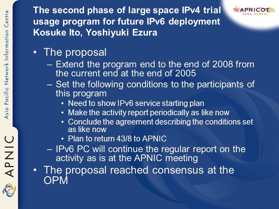The second phase of large space IPv4 trial usage program for future IPv6 deployment Kosuke Ito, Yoshiyuki Ezura The proposal –Extend the program end to the end of 2008 from the current end at the end of 2005 –Set the following conditions to the participants of this program Need to show IPv6 service starting plan Make the activity report periodically as like now Conclude the agreement describing the conditions set as like now Plan to return 43/8 to APNIC –IPv6 PC will continue the regular report on the activity as is at the APNIC meeting The proposal reached consensus at the OPM