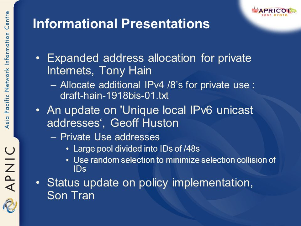 Informational Presentations Expanded address allocation for private Internets, Tony Hain –Allocate additional IPv4 /8s for private use : draft-hain-1918bis-01.txt An update on Unique local IPv6 unicast addresses, Geoff Huston –Private Use addresses Large pool divided into IDs of /48s Use random selection to minimize selection collision of IDs Status update on policy implementation, Son Tran