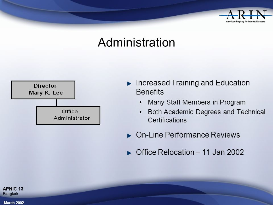 March 2002 APNIC 13 Bangkok Administration Increased Training and Education Benefits Many Staff Members in Program Both Academic Degrees and Technical Certifications On-Line Performance Reviews Office Relocation – 11 Jan 2002