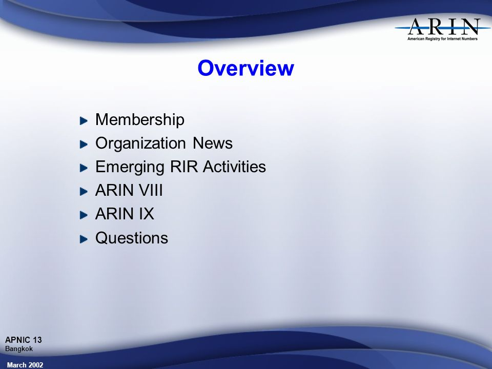 March 2002 APNIC 13 Bangkok Overview Membership Organization News Emerging RIR Activities ARIN VIII ARIN IX Questions