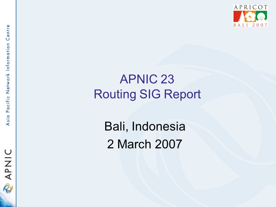 APNIC 23 Routing SIG Report Bali, Indonesia 2 March 2007