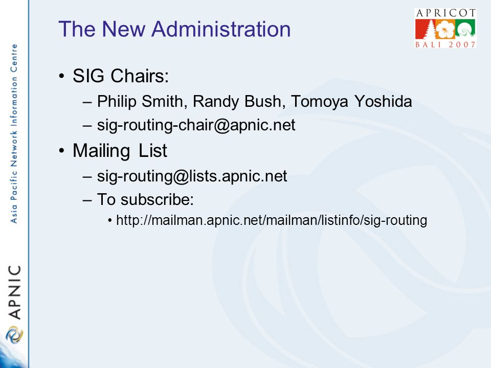 The New Administration SIG Chairs: –Philip Smith, Randy Bush, Tomoya Yoshida –sig-routing-chair@apnic.net Mailing List –sig-routing@lists.apnic.net –To subscribe: http://mailman.apnic.net/mailman/listinfo/sig-routing