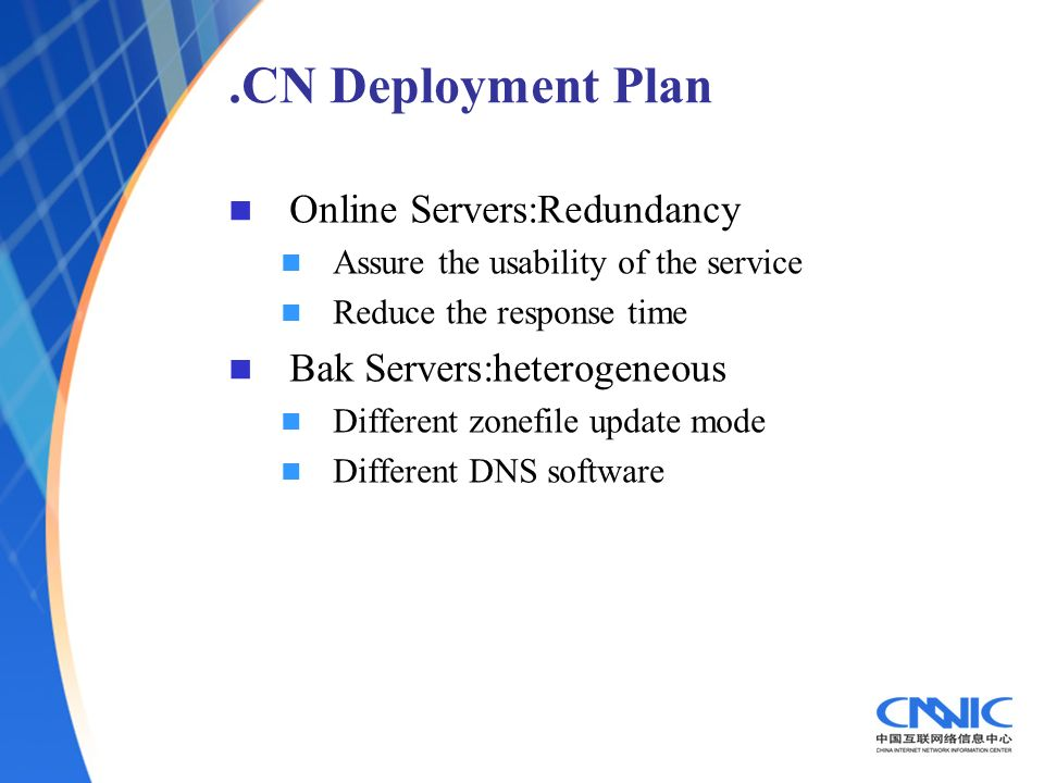 .CN Deployment Plan Online Servers:Redundancy Assure the usability of the service Reduce the response time Bak Servers:heterogeneous Different zonefile update mode Different DNS software
