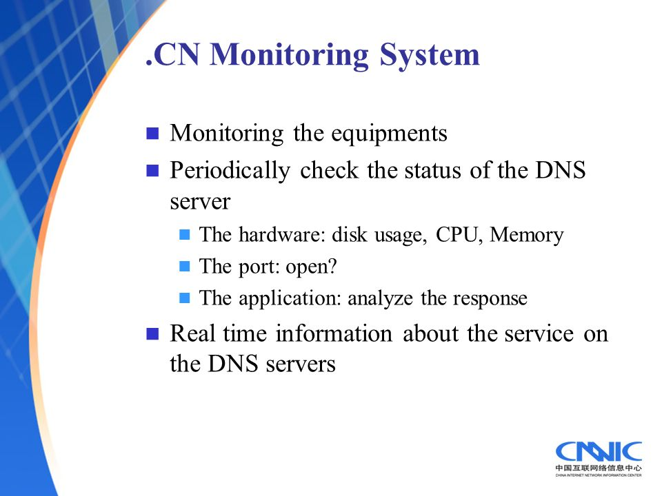 .CN Monitoring System Monitoring the equipments Periodically check the status of the DNS server The hardware: disk usage, CPU, Memory The port: open?