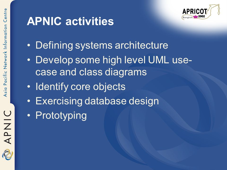 APNIC activities Defining systems architecture Develop some high level UML use- case and class diagrams Identify core objects Exercising database design Prototyping