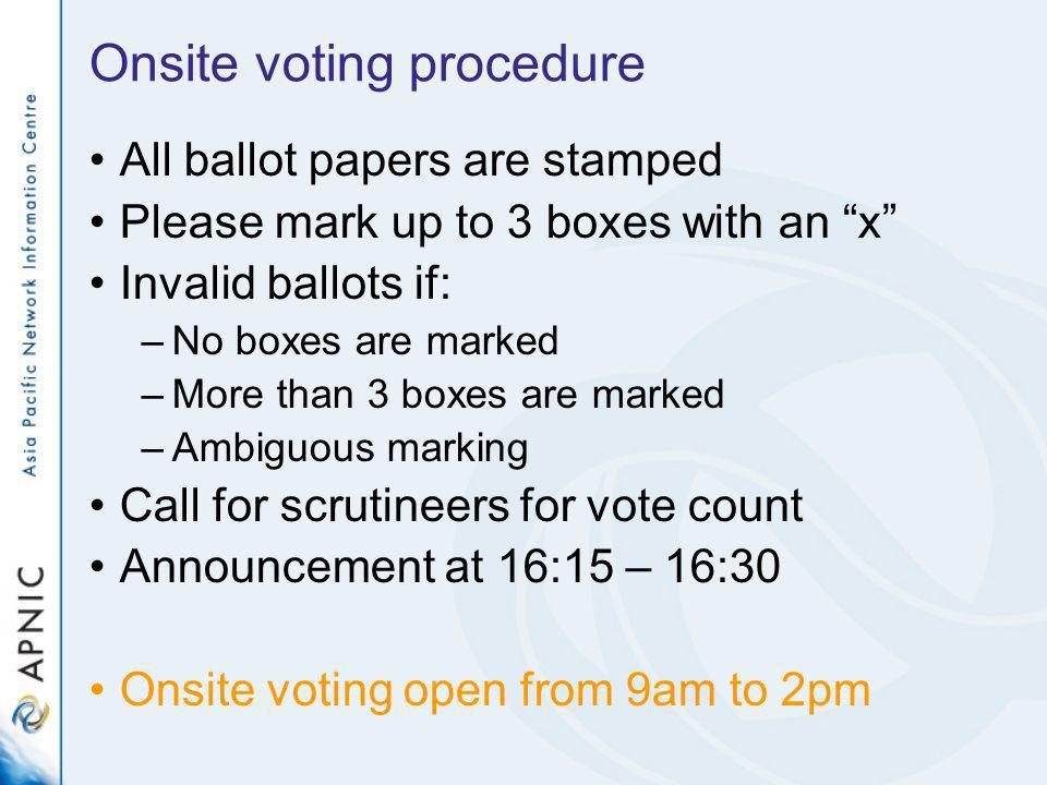 Onsite voting procedure All ballot papers are stamped Please mark up to 3 boxes with an x Invalid ballots if: –No boxes are marked –More than 3 boxes are marked –Ambiguous marking Call for scrutineers for vote count Announcement at 16:15 – 16:30 Onsite voting open from 9am to 2pm