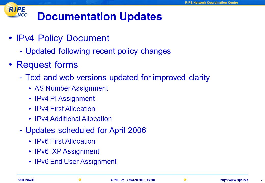 21, 3 March 2006, Perth 2 Axel Pawlik Documentation Updates IPv4 Policy Document - Updated following recent policy changes Request forms - Text and web versions updated for improved clarity AS Number Assignment IPv4 PI Assignment IPv4 First Allocation IPv4 Additional Allocation - Updates scheduled for April 2006 IPv6 First Allocation IPv6 IXP Assignment IPv6 End User Assignment