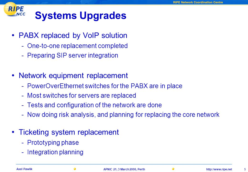 21, 3 March 2006, Perth 5 Axel Pawlik Systems Upgrades PABX replaced by VoIP solution - One-to-one replacement completed - Preparing SIP server integration Network equipment replacement - PowerOverEthernet switches for the PABX are in place - Most switches for servers are replaced - Tests and configuration of the network are done - Now doing risk analysis, and planning for replacing the core network Ticketing system replacement - Prototyping phase - Integration planning