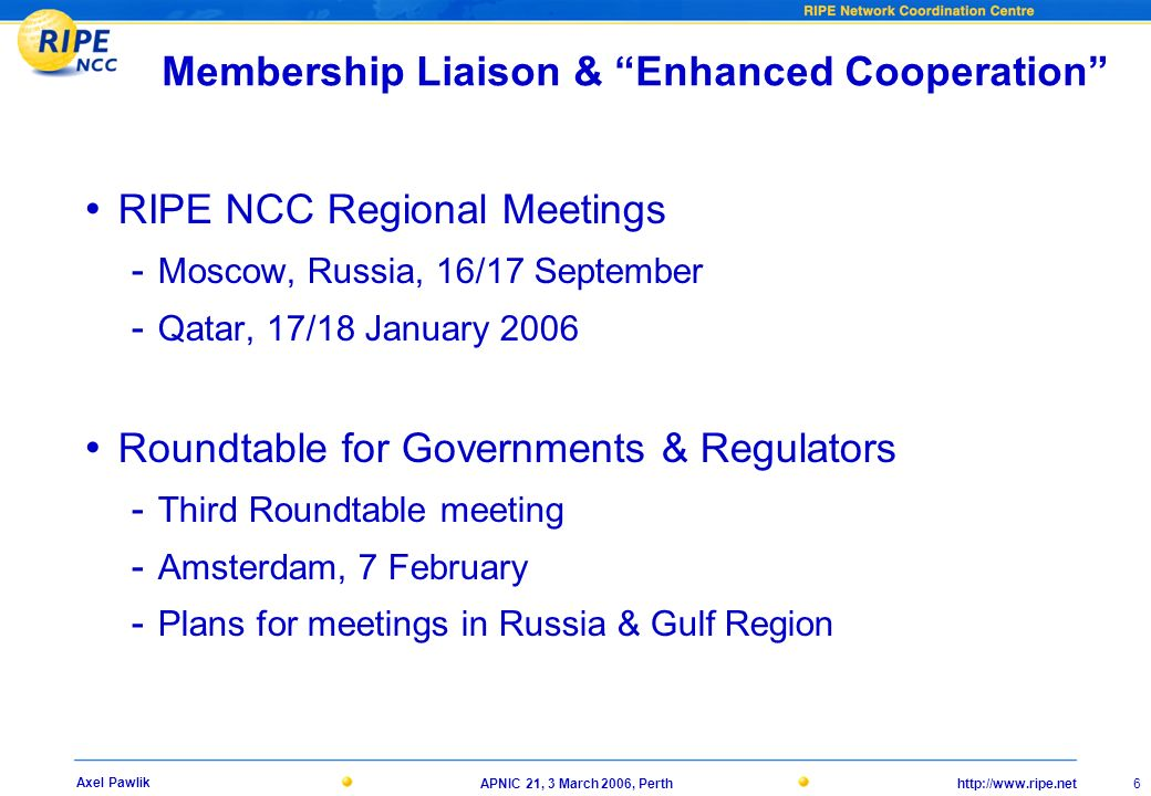 21, 3 March 2006, Perth 6 Axel Pawlik Membership Liaison & Enhanced Cooperation RIPE NCC Regional Meetings - Moscow, Russia, 16/17 September - Qatar, 17/18 January 2006 Roundtable for Governments & Regulators - Third Roundtable meeting - Amsterdam, 7 February - Plans for meetings in Russia & Gulf Region
