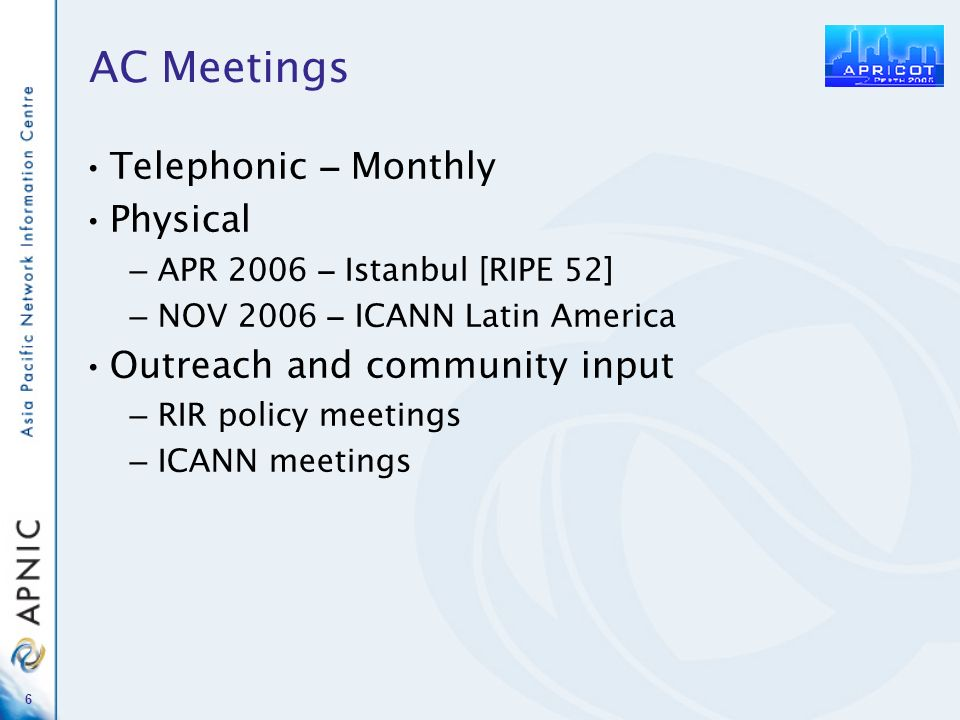 6 AC Meetings Telephonic – Monthly Physical – APR 2006 – Istanbul [RIPE 52] – NOV 2006 – ICANN Latin America Outreach and community input – RIR policy