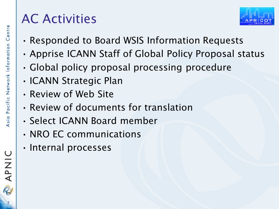 7 AC Activities Responded to Board WSIS Information Requests Apprise ICANN Staff of Global Policy Proposal status Global policy proposal processing pr