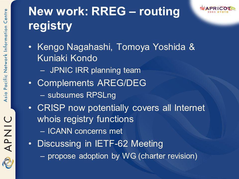 New work: RREG – routing registry Kengo Nagahashi, Tomoya Yoshida & Kuniaki Kondo – JPNIC IRR planning team Complements AREG/DEG –subsumes RPSLng CRISP now potentially covers all Internet whois registry functions –ICANN concerns met Discussing in IETF-62 Meeting –propose adoption by WG (charter revision)