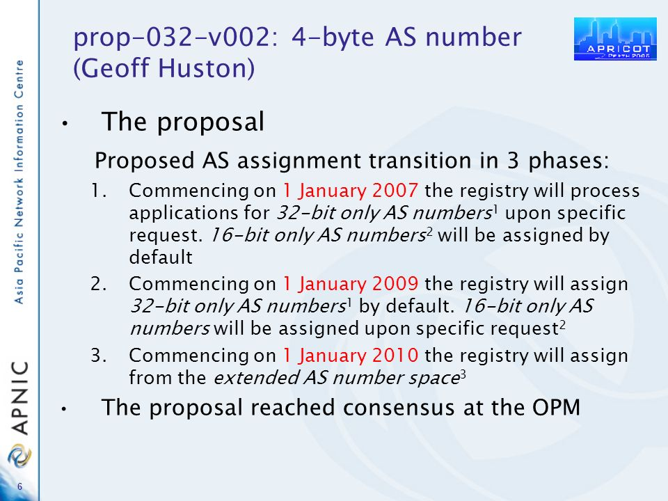 6 prop-032-v002: 4-byte AS number (Geoff Huston) The proposal Proposed AS assignment transition in 3 phases: 1.Commencing on 1 January 2007 the registry will process applications for 32-bit only AS numbers 1 upon specific request.
