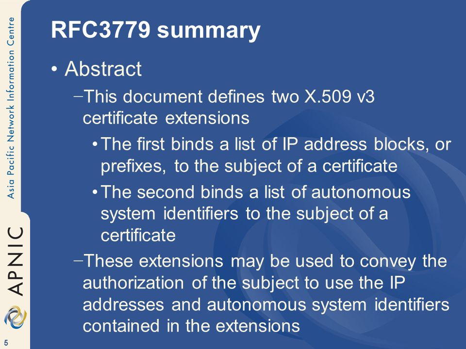 5 RFC3779 summary Abstract This document defines two X.509 v3 certificate extensions The first binds a list of IP address blocks, or prefixes, to the subject of a certificate The second binds a list of autonomous system identifiers to the subject of a certificate These extensions may be used to convey the authorization of the subject to use the IP addresses and autonomous system identifiers contained in the extensions