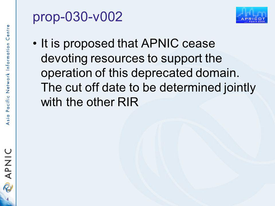 4 prop-030-v002 It is proposed that APNIC cease devoting resources to support the operation of this deprecated domain. The cut off date to be determin