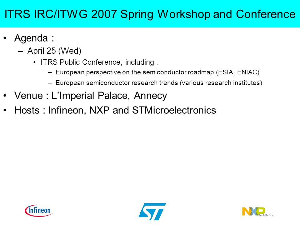 Agenda : –April 25 (Wed) ITRS Public Conference, including : –European perspective on the semiconductor roadmap (ESIA, ENIAC) –European semiconductor