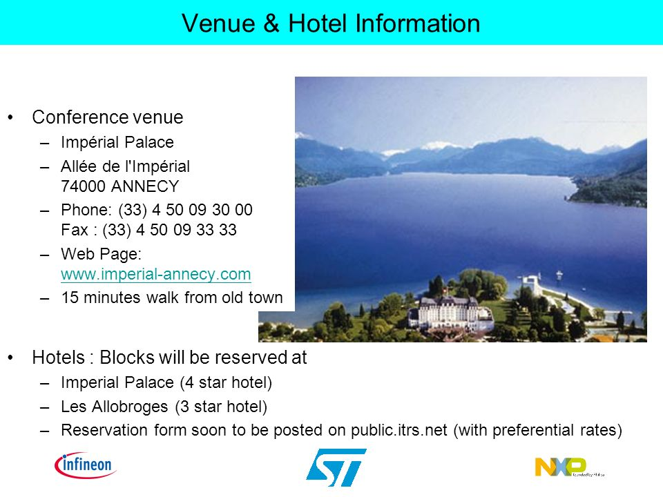 Venue & Hotel Information Conference venue –Impérial Palace –Allée de l Impérial 74000 ANNECY –Phone: (33) 4 50 09 30 00 Fax : (33) 4 50 09 33 33 –Web Page: www.imperial-annecy.com www.imperial-annecy.com –15 minutes walk from old town Hotels : Blocks will be reserved at –Imperial Palace (4 star hotel) –Les Allobroges (3 star hotel) –Reservation form soon to be posted on public.itrs.net (with preferential rates)
