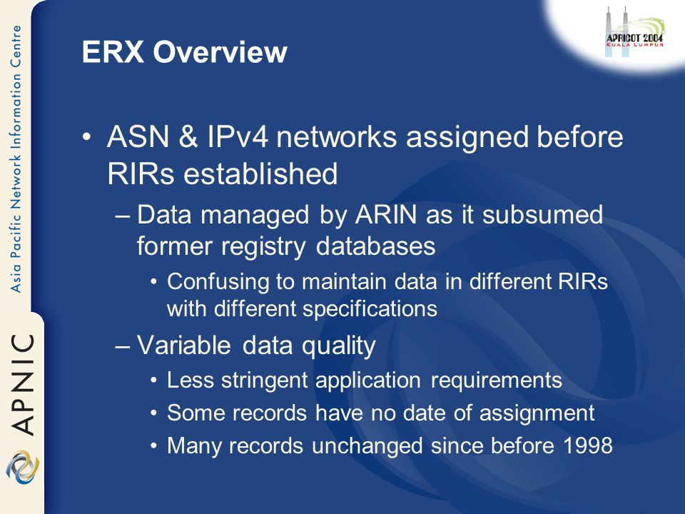 ERX Overview ASN & IPv4 networks assigned before RIRs established –Data managed by ARIN as it subsumed former registry databases Confusing to maintain data in different RIRs with different specifications –Variable data quality Less stringent application requirements Some records have no date of assignment Many records unchanged since before 1998