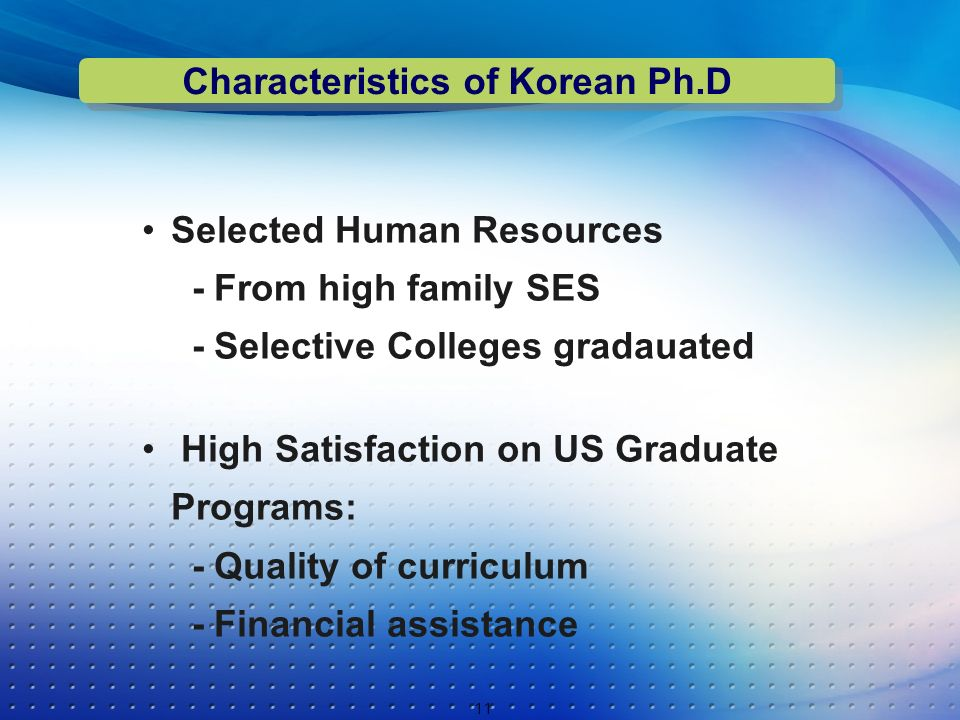 Selected Human Resources - From high family SES - Selective Colleges gradauated High Satisfaction on US Graduate Programs: - Quality of curriculum - Financial assistance 11 Characteristics of Korean Ph.D