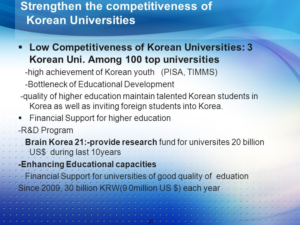 Low Competitiveness of Korean Universities: 3 Korean Uni. Among 100 top universities -high achievement of Korean youth (PISA, TIMMS) -Bottleneck of Ed