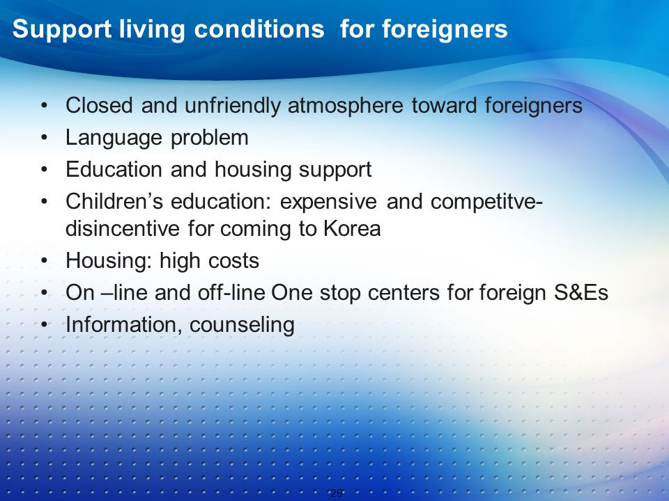 Support living conditions for foreigners Closed and unfriendly atmosphere toward foreigners Language problem Education and housing support Childrens education: expensive and competitve- disincentive for coming to Korea Housing: high costs On –line and off-line One stop centers for foreign S&Es Information, counseling 29