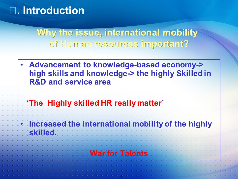 Introduction Advancement to knowledge-based economy-> high skills and knowledge-> the highly Skilled in R&D and service area The Highly skilled HR really matter Increased the international mobility of the highly skilled.